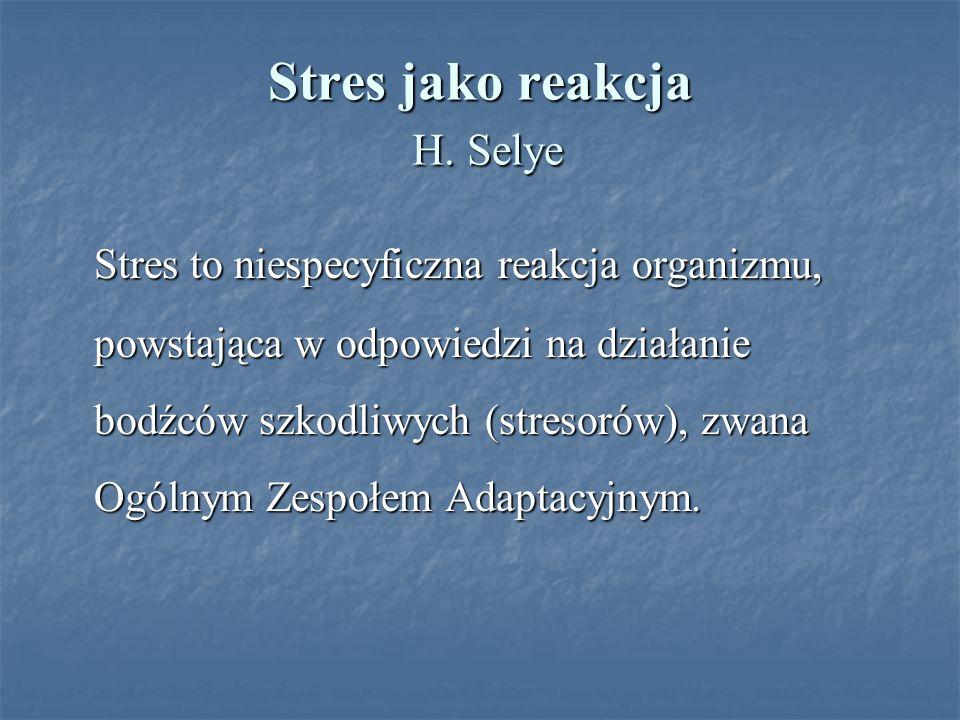 Stres jako reakcja H. Selye Stres to niespecyficzna reakcja organizmu, powstająca w odpowiedzi na działanie bodźców szkodliwych (stresorów), zwana Ogó