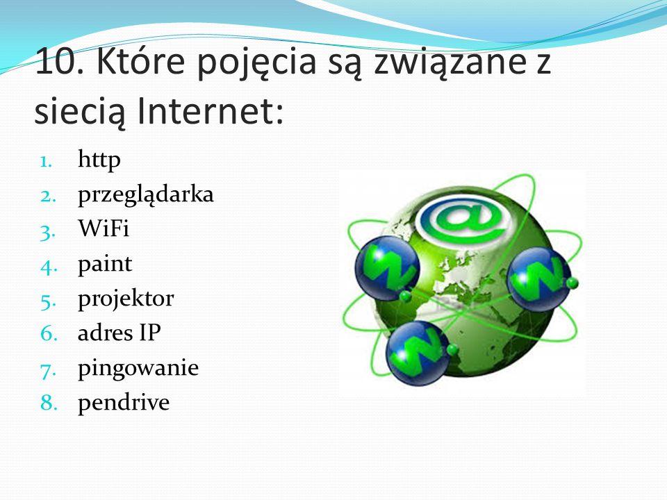 10. Które pojęcia są związane z siecią Internet: 1. http 2. przeglądarka 3. WiFi 4. paint 5. projektor 6. adres IP 7. pingowanie 8. pendrive
