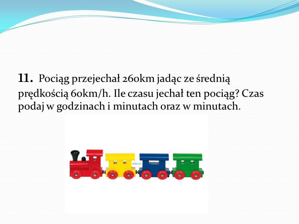 11. Pociąg przejechał 260km jadąc ze średnią prędkością 60km/h. Ile czasu jechał ten pociąg? Czas podaj w godzinach i minutach oraz w minutach.