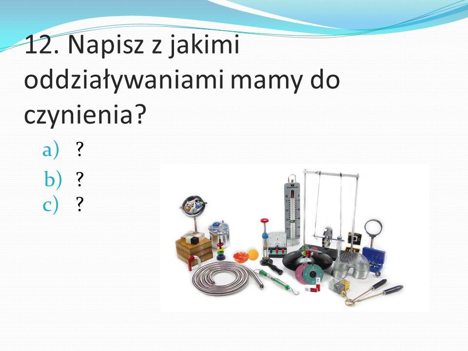 12. Napisz z jakimi oddziaływaniami mamy do czynienia? a)? b)? c)?