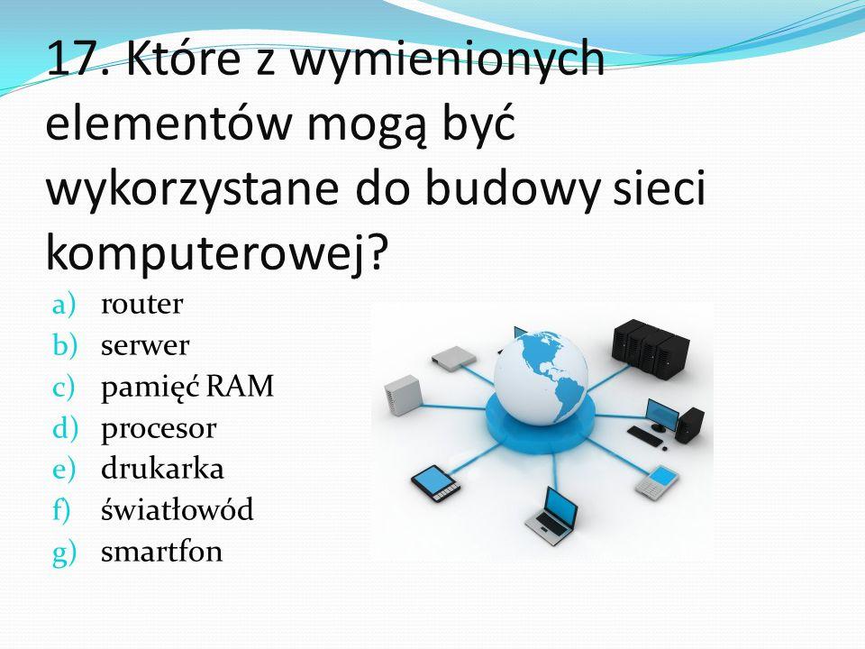 17. Które z wymienionych elementów mogą być wykorzystane do budowy sieci komputerowej? a) router b) serwer c) pamięć RAM d) procesor e) drukarka f) św