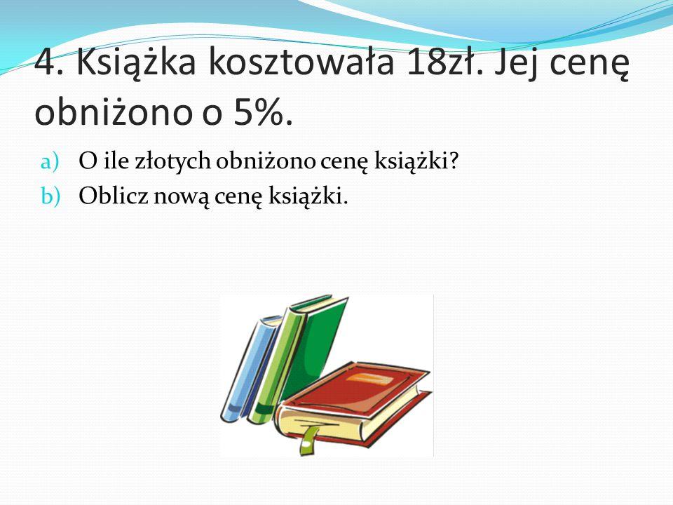 4. Książka kosztowała 18zł. Jej cenę obniżono o 5%. a) O ile złotych obniżono cenę książki? b) Oblicz nową cenę książki.