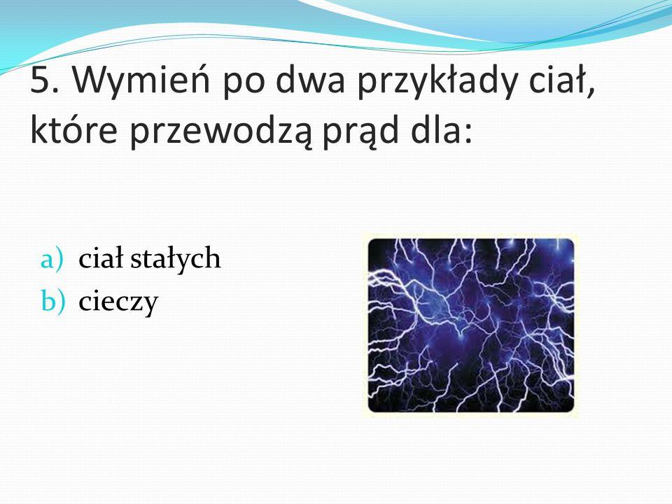5. Wymień po dwa przykłady ciał, które przewodzą prąd dla: a) ciał stałych b) cieczy