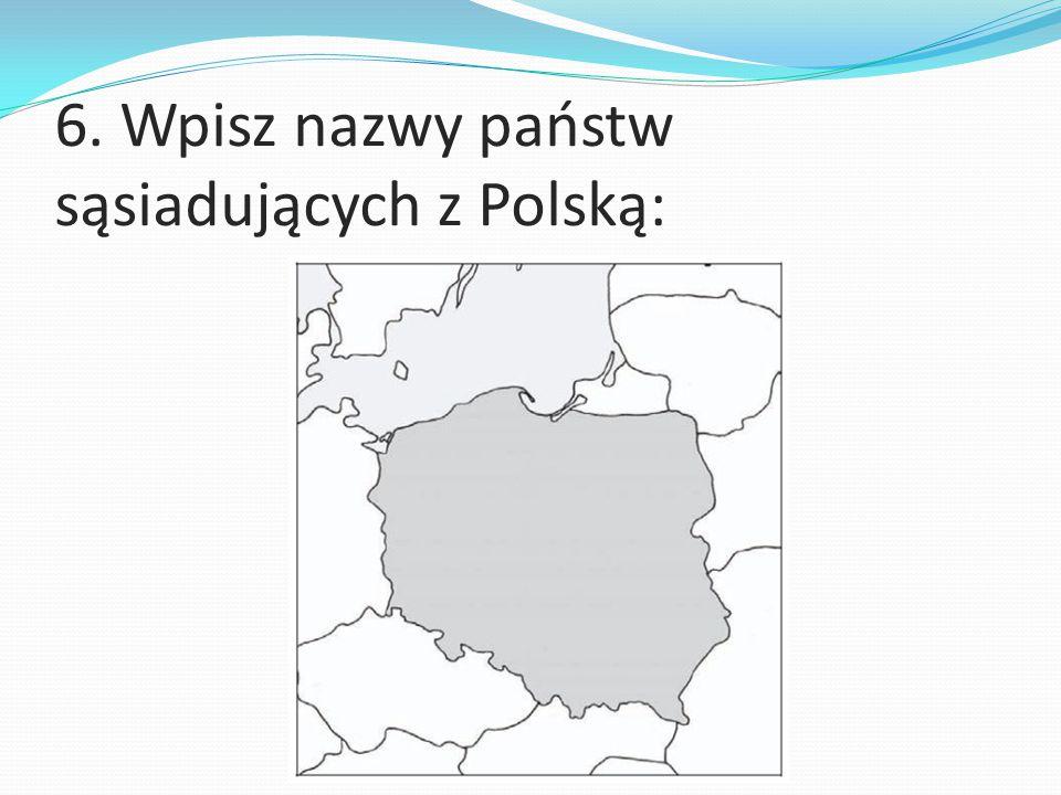 6. Wpisz nazwy państw sąsiadujących z Polską: