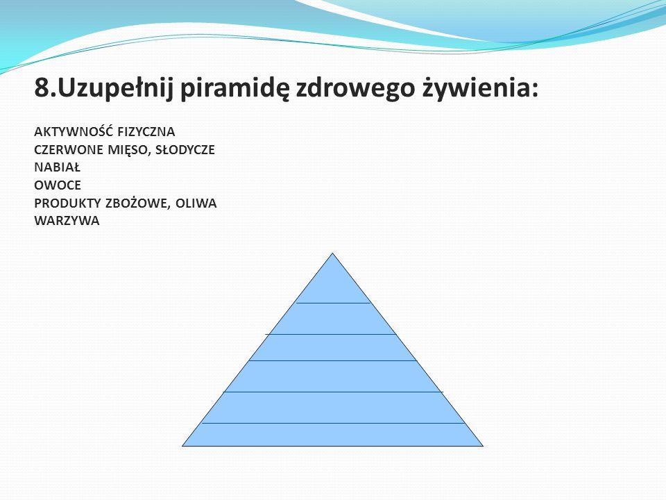8.Uzupełnij piramidę zdrowego żywienia: AKTYWNOŚĆ FIZYCZNA CZERWONE MIĘSO, SŁODYCZE NABIAŁ OWOCE PRODUKTY ZBOŻOWE, OLIWA WARZYWA