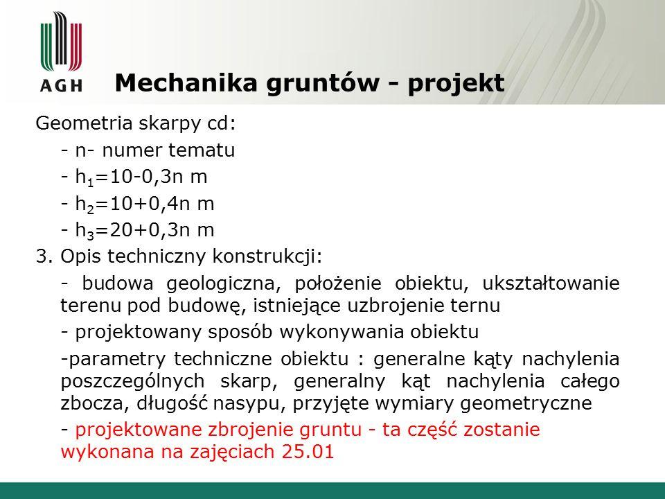 Mechanika gruntów - projekt Geometria skarpy cd: - n- numer tematu - h 1 =10-0,3n m - h 2 =10+0,4n m - h 3 =20+0,3n m 3.
