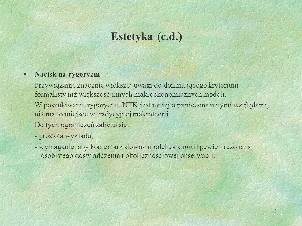 6 Estetyka (c.d.)  Nacisk na rygoryzm Przywiązanie znacznie większej uwagi do dominującego kryterium formalisty niż większość innych makroekonomicznych modeli.