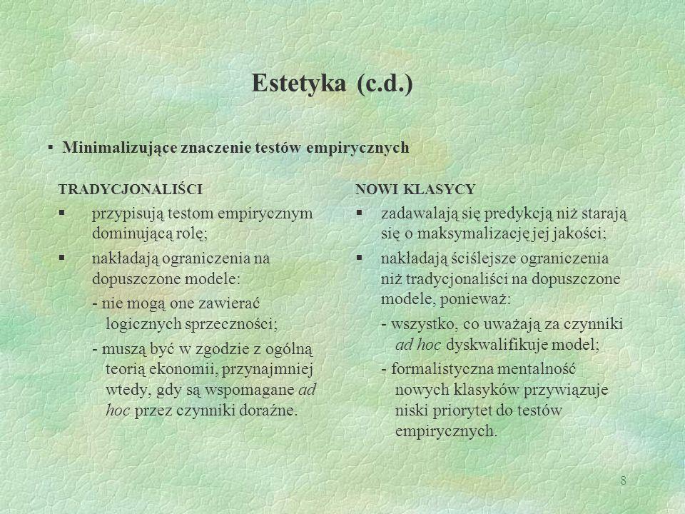 8 Estetyka (c.d.) TRADYCJONALIŚCI  przypisują testom empirycznym dominującą rolę;  nakładają ograniczenia na dopuszczone modele: - nie mogą one zawi