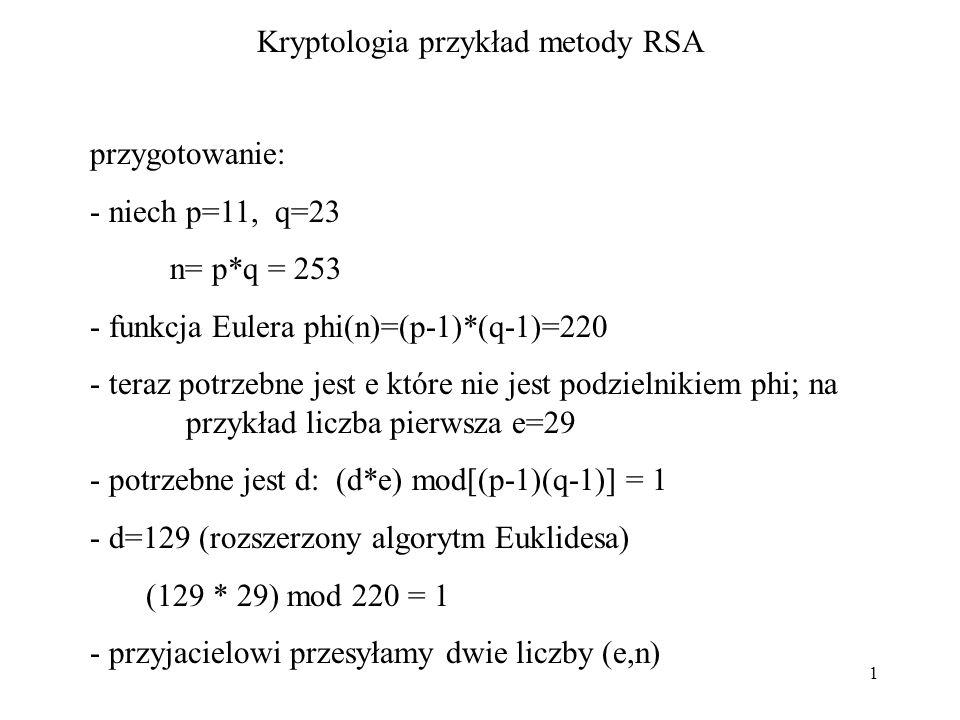 1 Kryptologia przykład metody RSA przygotowanie: - niech p=11, q=23 n= p*q = 253 - funkcja Eulera phi(n)=(p-1)*(q-1)=220 - teraz potrzebne jest e któr
