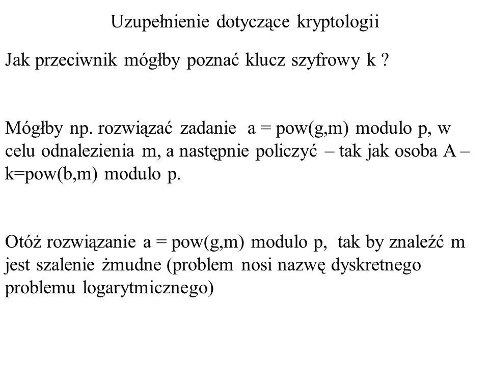 Uzupełnienie dotyczące kryptologii Jak przeciwnik mógłby poznać klucz szyfrowy k ? Mógłby np. rozwiązać zadanie a = pow(g,m) modulo p, w celu odnalezi