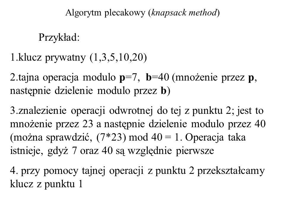 Algorytm plecakowy (knapsack method) Przykład: 1.klucz prywatny (1,3,5,10,20) 2.tajna operacja modulo p=7, b=40 (mnożenie przez p, następnie dzielenie