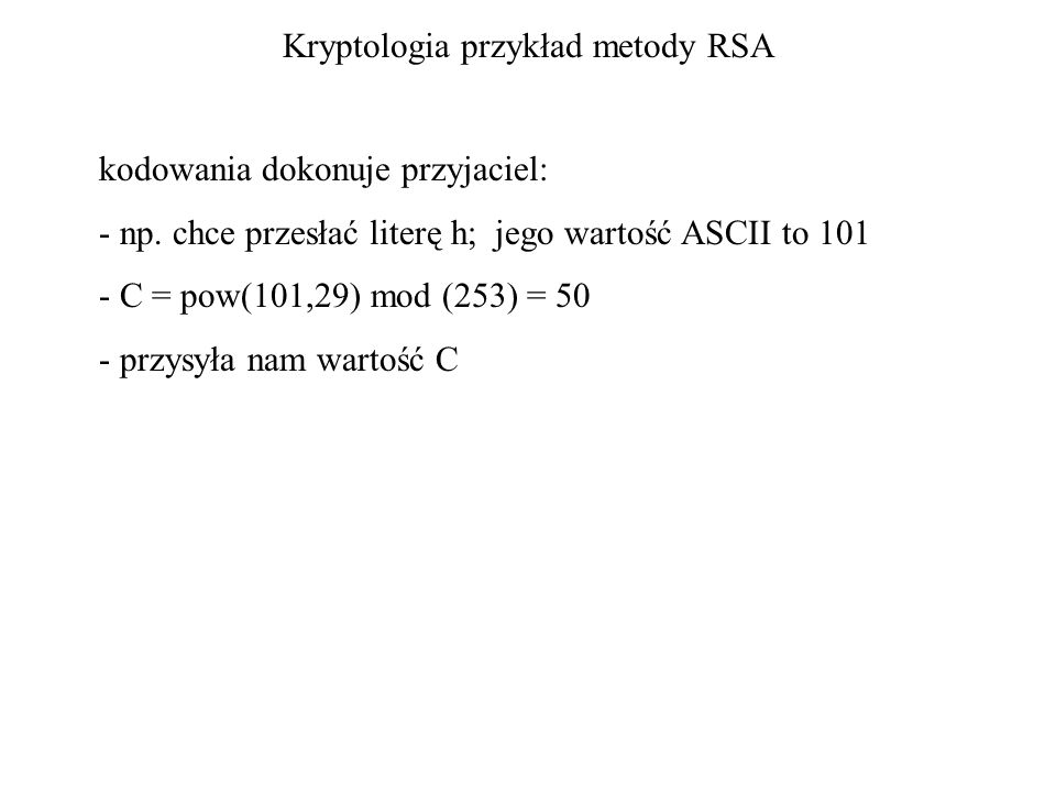 Kryptologia przykład metody RSA kodowania dokonuje przyjaciel: - np. chce przesłać literę h; jego wartość ASCII to 101 - C = pow(101,29) mod (253) = 5