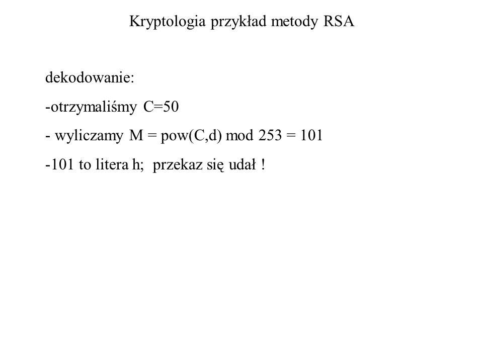 Kryptologia przykład metody RSA dekodowanie: -otrzymaliśmy C=50 - wyliczamy M = pow(C,d) mod 253 = 101 -101 to litera h; przekaz się udał !
