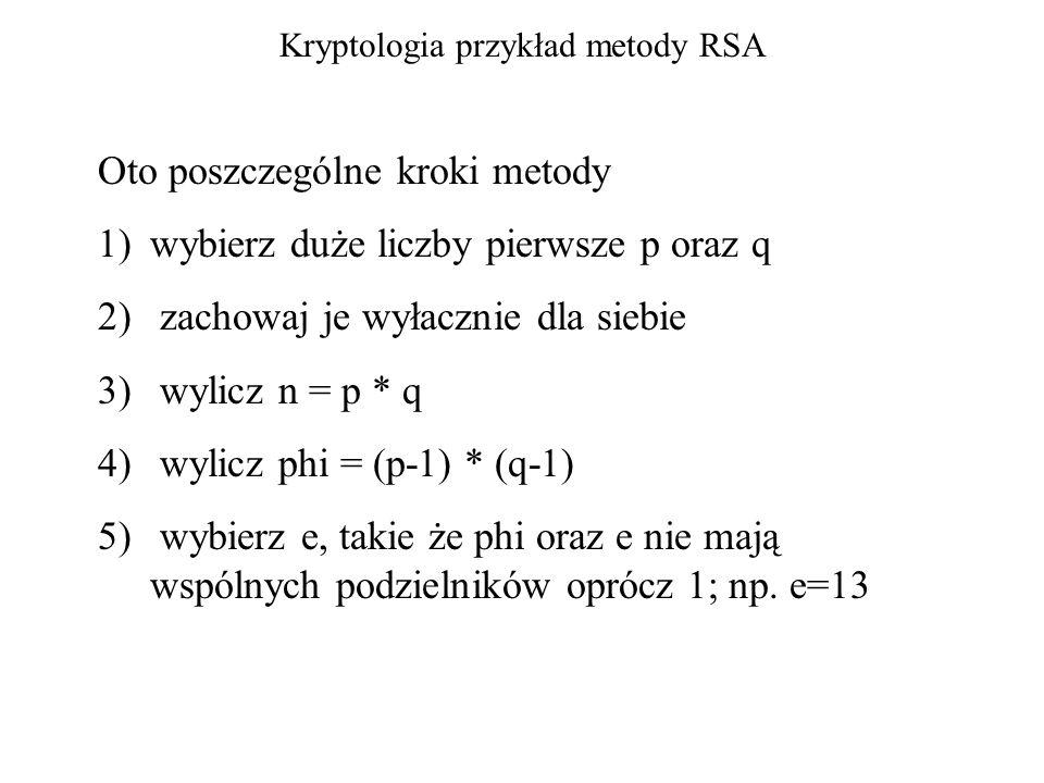 Kryptologia przykład metody RSA Oto poszczególne kroki metody 1)wybierz duże liczby pierwsze p oraz q 2) zachowaj je wyłacznie dla siebie 3) wylicz n