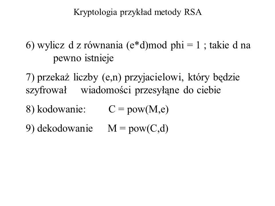 Kryptologia przykład metody RSA (odrobina matematyki) pow(a, phi(n) + 1)(modulo n) = a to własność funkcji Eulera z tego wynika, że e * d = phi(n) +1 teraz dzielimy modulo phi(n) (e * d) modulo phi(n) = 1 to powyższe równanie daje się rozwiązać (algorytm Euklidesa) Jeśli n=pq, gdzie p, q to liczby pierwsze, to phi(n)=(p-1)(q-1)