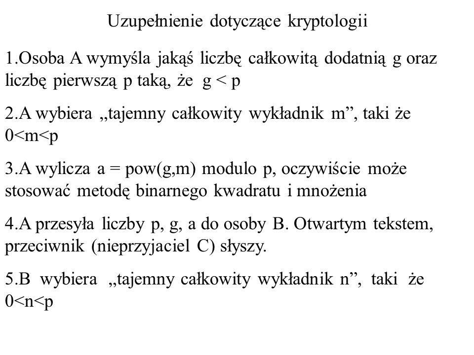 """Uzupełnienie dotyczące kryptologii 1.Osoba A wymyśla jakąś liczbę całkowitą dodatnią g oraz liczbę pierwszą p taką, że g < p 2.A wybiera """"tajemny całk"""