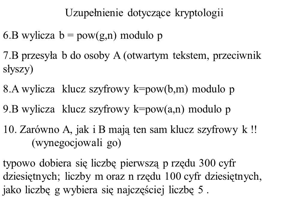 Uzupełnienie dotyczące kryptologii 6.B wylicza b = pow(g,n) modulo p 7.B przesyła b do osoby A (otwartym tekstem, przeciwnik słyszy) 8.A wylicza klucz