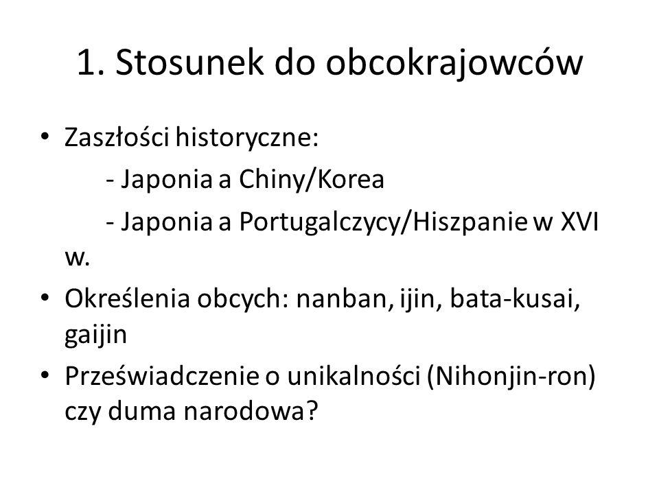 1. Stosunek do obcokrajowców Zaszłości historyczne: - Japonia a Chiny/Korea - Japonia a Portugalczycy/Hiszpanie w XVI w. Określenia obcych: nanban, ij