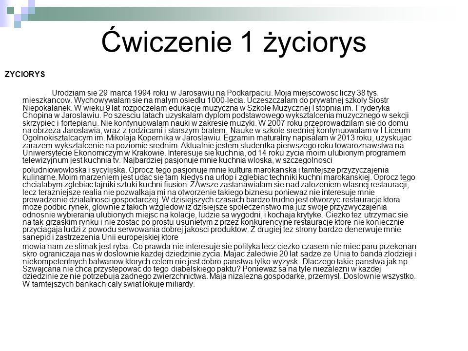 Ćwiczenie 2 życiorys pdf Cyrul Aleksandra KrDzTo1011 13.03.14 12:10 ŻYCIORYS Urodziłam się 29 marca 1994 roku w Jarosławiu na Podkarpaciu.