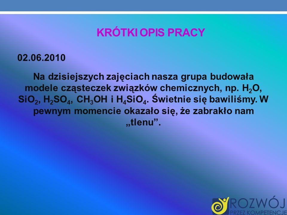 KRÓTKI OPIS PRACY 02.06.2010 Na dzisiejszych zajęciach nasza grupa budowała modele cząsteczek związków chemicznych, np.