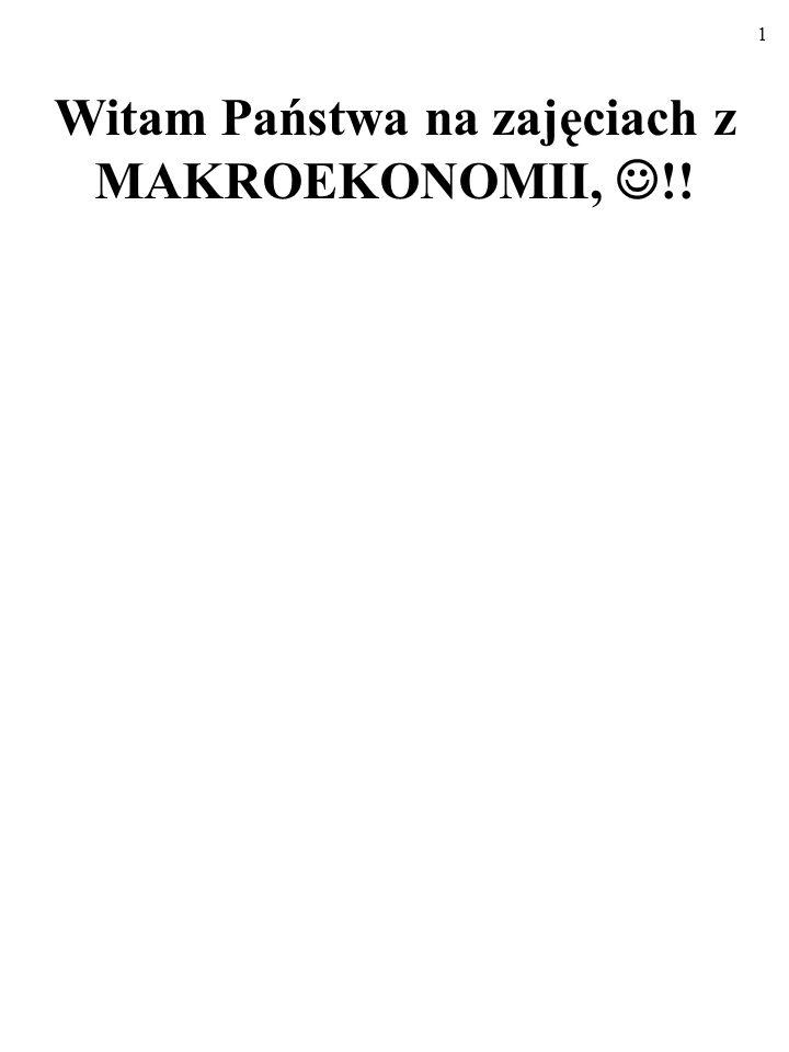 1 Witam Państwa na zajęciach z MAKROEKONOMII, !!