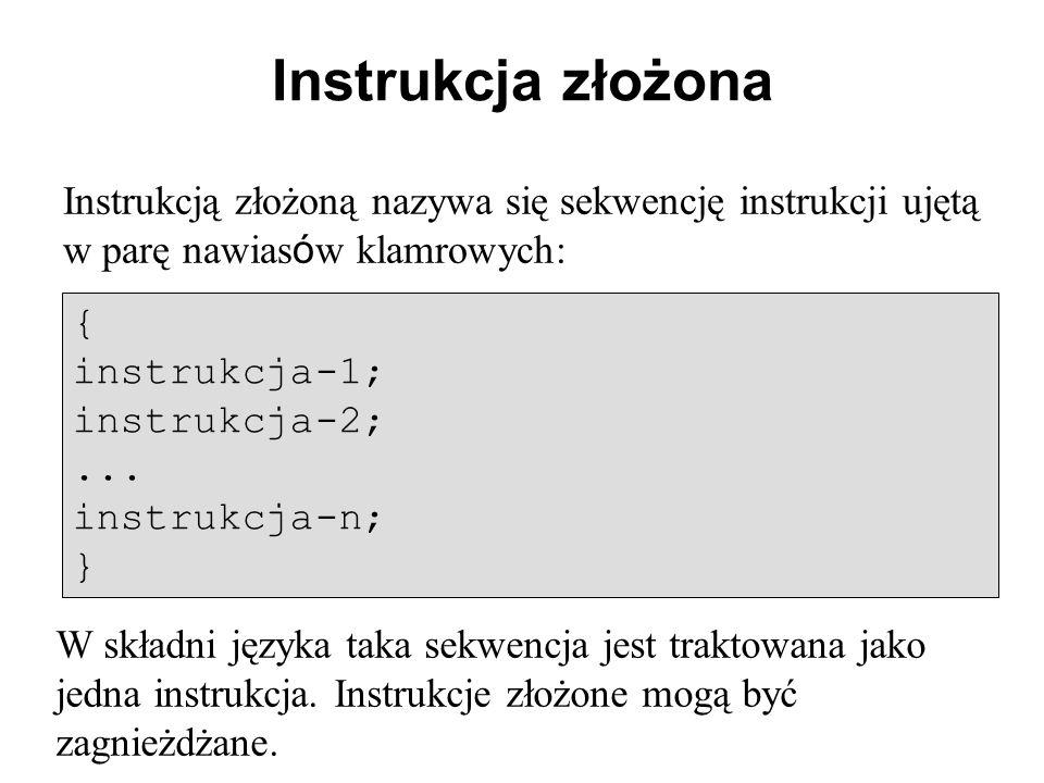 Instrukcja złożona Instrukcją złożoną nazywa się sekwencję instrukcji ujętą w parę nawias ó w klamrowych: { instrukcja-1; instrukcja-2;...