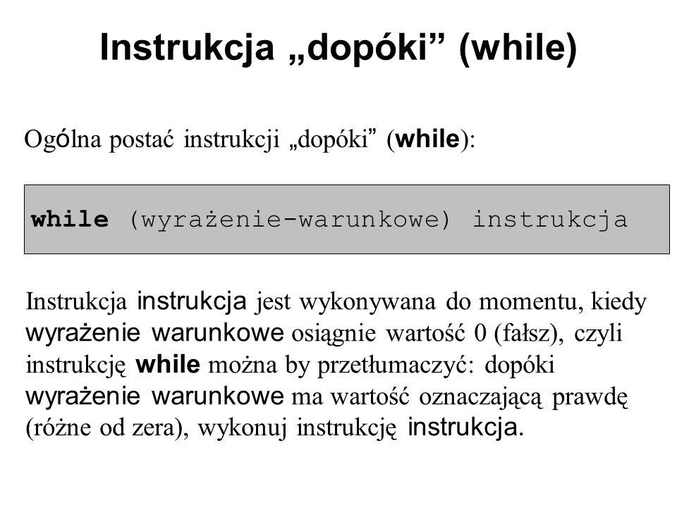 """Instrukcja """"dopóki (while) Og ó lna postać instrukcji """" dopóki ( while ): while (wyrażenie-warunkowe) instrukcja Instrukcja instrukcja jest wykonywana do momentu, kiedy wyrażenie warunkowe osiągnie wartość 0 (fałsz), czyli instrukcję while można by przetłumaczyć: dopóki wyrażenie warunkowe ma wartość oznaczającą prawdę (różne od zera), wykonuj instrukcję instrukcja."""