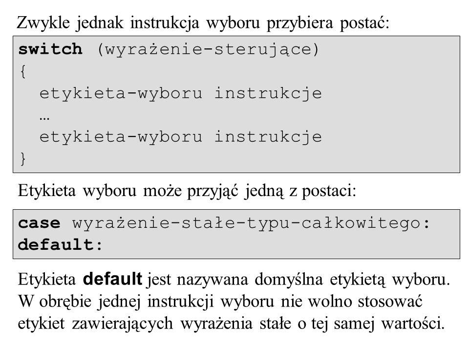 Zwykle jednak instrukcja wyboru przybiera postać: switch (wyrażenie-sterujące) { etykieta-wyboru instrukcje … etykieta-wyboru instrukcje } Etykieta wyboru może przyjąć jedną z postaci: case wyrażenie-stałe-typu-całkowitego: default: Etykieta default jest nazywana domyślna etykietą wyboru.