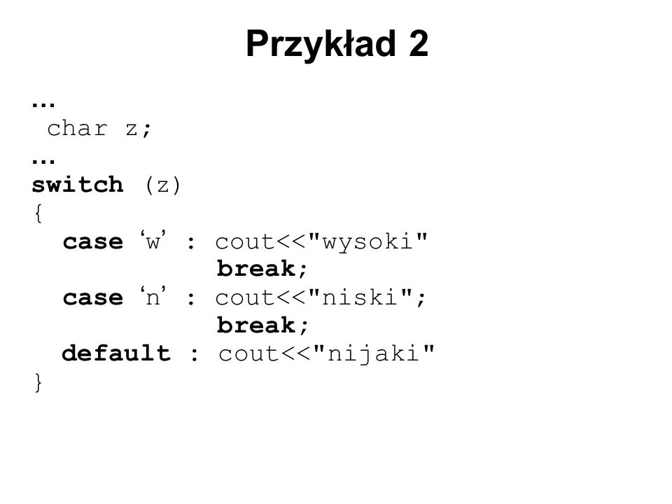 … char z; … switch (z) { case ' w ' : cout<< wysoki break; case ' n ' : cout<< niski ; break; default : cout<< nijaki } Przykład 2