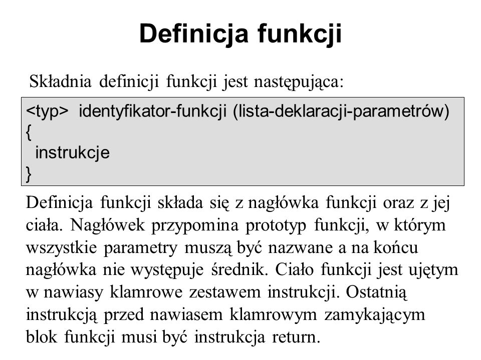 Definicja funkcji Składnia definicji funkcji jest następująca: identyfikator-funkcji (lista-deklaracji-parametrów) { instrukcje } Definicja funkcji składa się z nagłówka funkcji oraz z jej ciała.