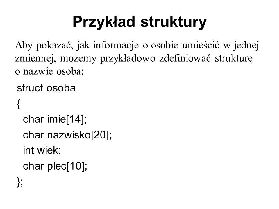 Przykład struktury struct osoba { char imie[14]; char nazwisko[20]; int wiek; char plec[10]; }; Aby pokazać, jak informacje o osobie umieścić w jednej zmiennej, możemy przykładowo zdefiniować strukturę o nazwie osoba: