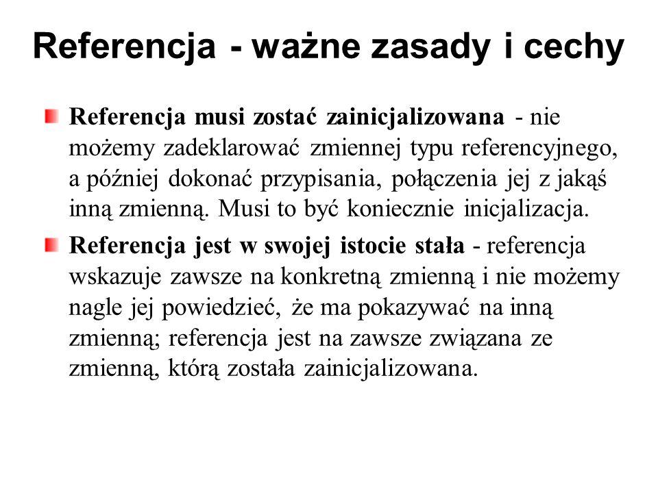 Referencja - ważne zasady i cechy Referencja musi zostać zainicjalizowana - nie możemy zadeklarować zmiennej typu referencyjnego, a później dokonać przypisania, połączenia jej z jakąś inną zmienną.