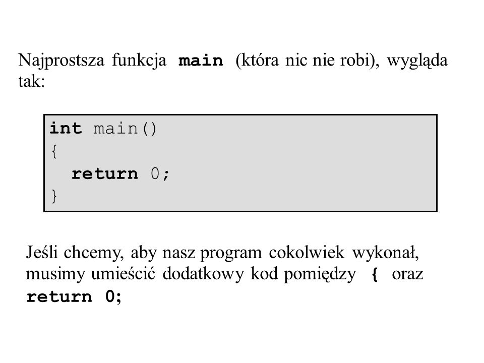 Najprostsza funkcja main (która nic nie robi), wygląda tak: int main() { return 0; } Jeśli chcemy, aby nasz program cokolwiek wykonał, musimy umieścić dodatkowy kod pomiędzy { oraz return 0 ;