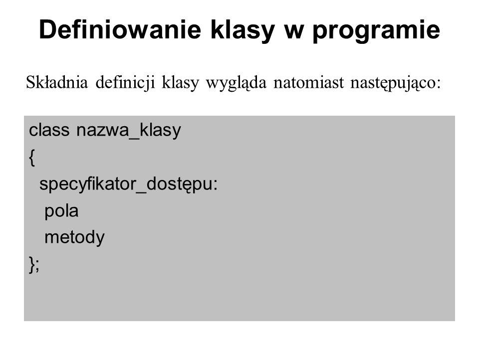 Definiowanie klasy w programie class nazwa_klasy { specyfikator_dostępu: pola metody }; Składnia definicji klasy wygląda natomiast następująco: