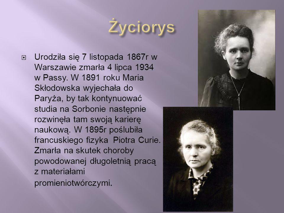  Urodziła się 7 listopada 1867r w Warszawie zmarła 4 lipca 1934 w Passy. W 1891 roku Maria Skłodowska wyjechała do Paryża, by tak kontynuować studia