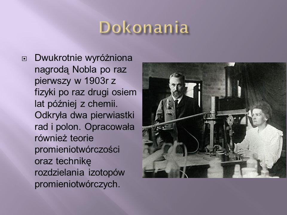  Dwukrotnie wyróżniona nagrodą Nobla po raz pierwszy w 1903r z fizyki po raz drugi osiem lat później z chemii. Odkryła dwa pierwiastki rad i polon. O