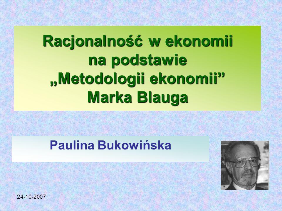 """24-10-2007 Racjonalność w ekonomii na podstawie """"Metodologii ekonomii Marka Blauga Paulina Bukowińska"""