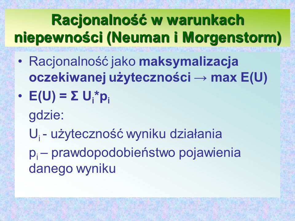 Racjonalność w warunkach niepewności (Neuman i Morgenstorm) Racjonalność jako maksymalizacja oczekiwanej użyteczności → max E(U) E(U) = Σ U i *p i gdzie: U i - użyteczność wyniku działania p i – prawdopodobieństwo pojawienia danego wyniku