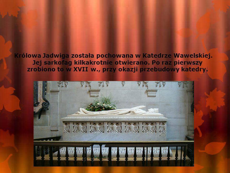 Królowa Jadwiga została pochowana w Katedrze Wawelskiej. Jej sarkofag kilkakrotnie otwierano. Po raz pierwszy zrobiono to w XVII w., przy okazji przeb