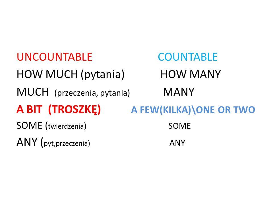UNCOUNTABLE COUNTABLE HOW MUCH (pytania) HOW MANY MUCH (przeczenia, pytania) MANY A BIT (TROSZKĘ) A FEW(KILKA)\ONE OR TWO SOME ( twierdzenia ) SOME AN