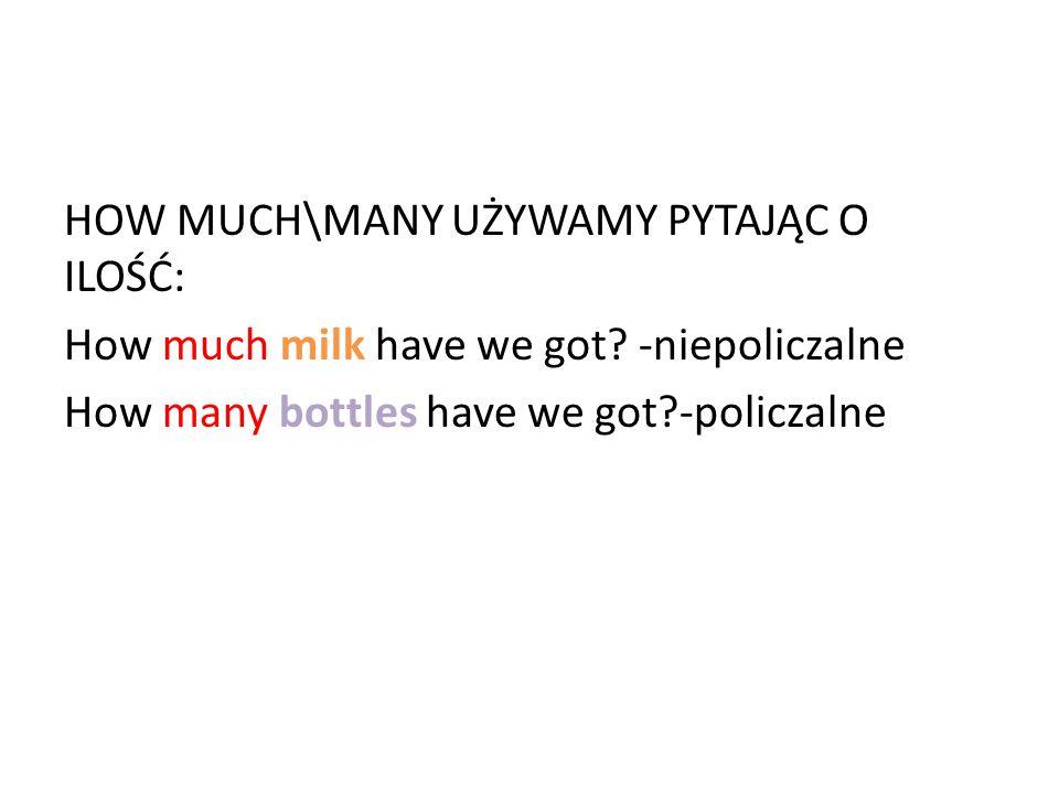 HOW MUCH\MANY UŻYWAMY PYTAJĄC O ILOŚĆ: How much milk have we got? -niepoliczalne How many bottles have we got?-policzalne