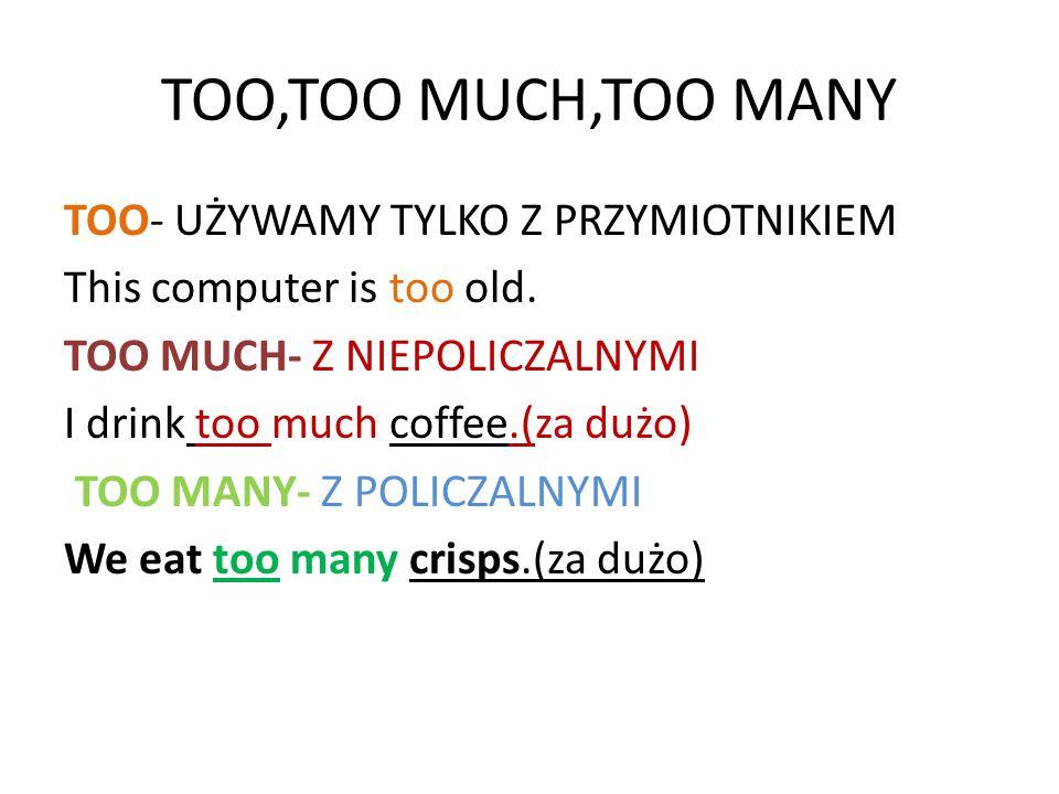 TOO,TOO MUCH,TOO MANY TOO- UŻYWAMY TYLKO Z PRZYMIOTNIKIEM This computer is too old. TOO MUCH- Z NIEPOLICZALNYMI I drink too much coffee.(za dużo) TOO