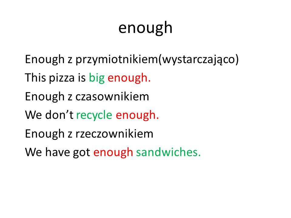 enough Enough z przymiotnikiem(wystarczająco) This pizza is big enough. Enough z czasownikiem We don't recycle enough. Enough z rzeczownikiem We have