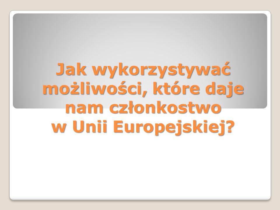 Jak wykorzystywać możliwości, które daje nam członkostwo w Unii Europejskiej .