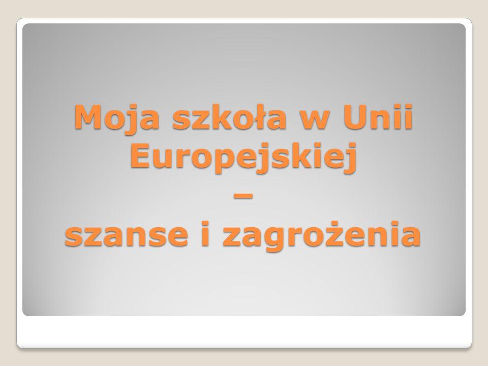 Moja szkoła w Unii Europejskiej – szanse i zagrożenia