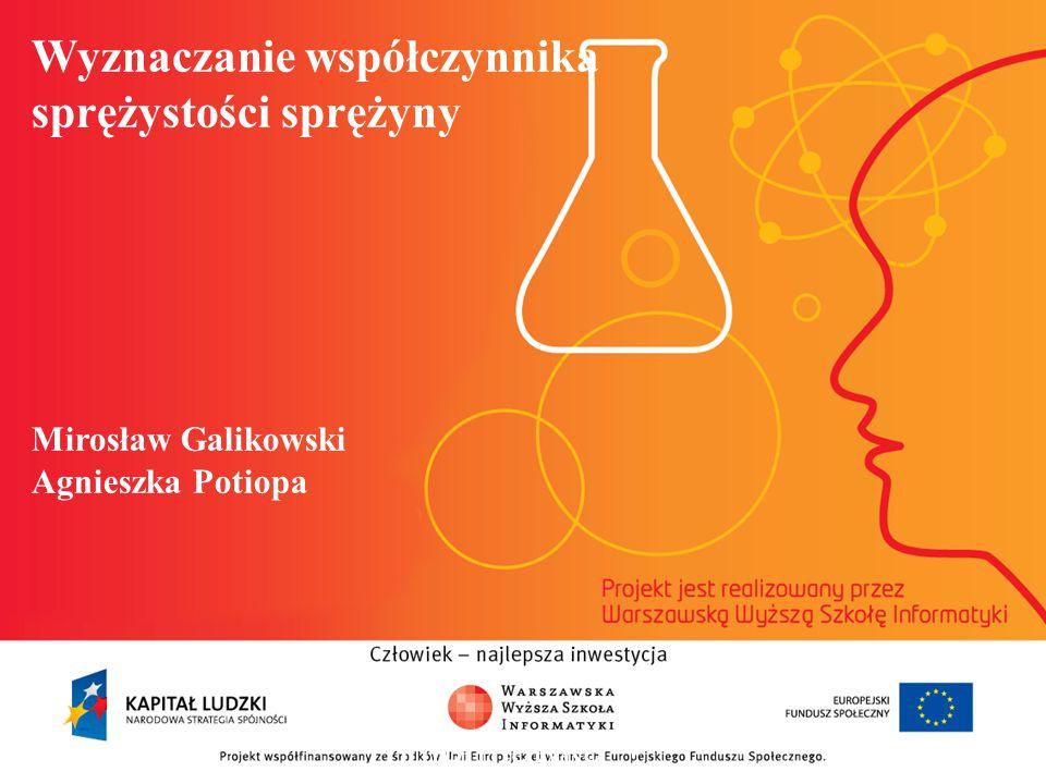 Wyznaczanie współczynnika sprężystości sprężyny Mirosław Galikowski Agnieszka Potiopa informatyka + 2