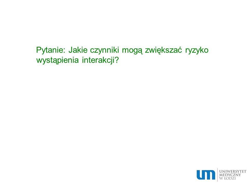Pytanie: Jakie czynniki mogą zwiększać ryzyko wystąpienia interakcji?
