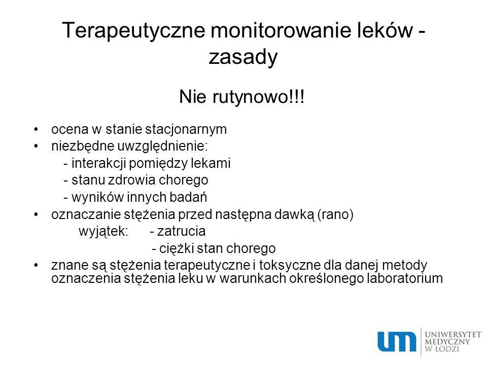 Terapeutyczne monitorowanie leków - zasady Nie rutynowo!!! ocena w stanie stacjonarnym niezbędne uwzględnienie: - interakcji pomiędzy lekami - stanu z