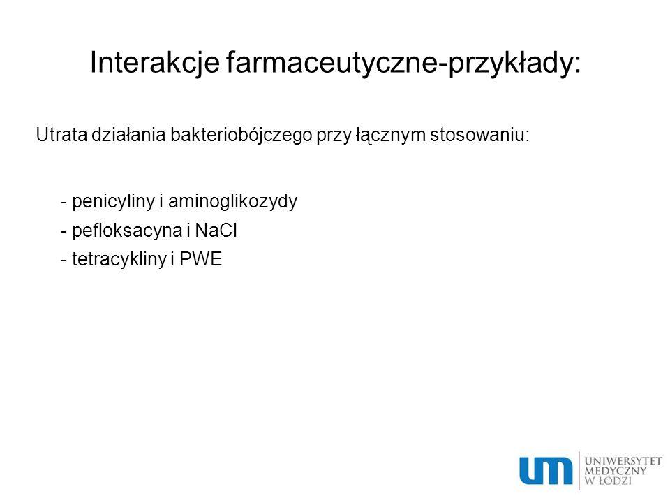 Interakcje farmaceutyczne-przykłady: Utrata działania bakteriobójczego przy łącznym stosowaniu:  - penicyliny i aminoglikozydy  - pefloksacyna i NaC