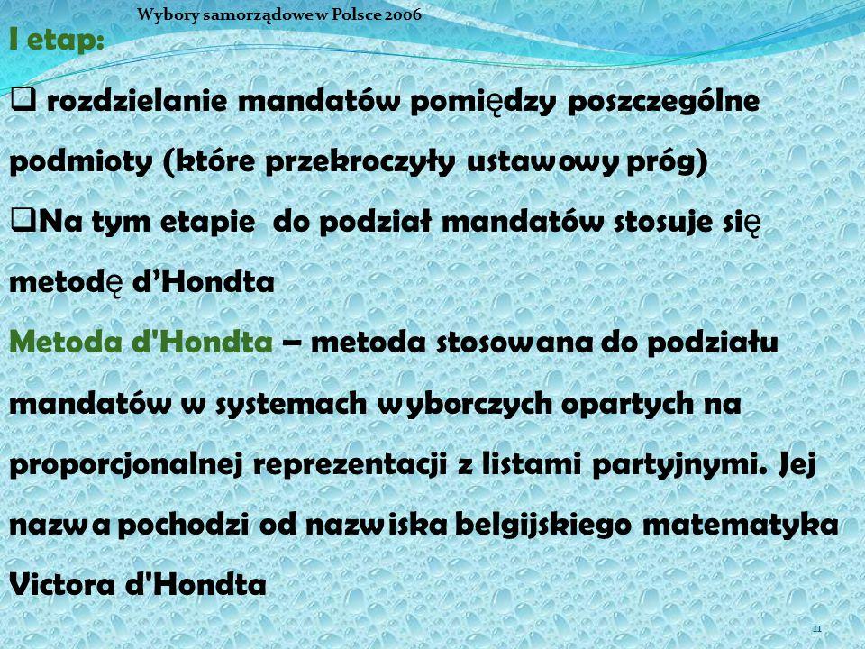 11 I etap:  rozdzielanie mandatów pomi ę dzy poszczególne podmioty (które przekroczyły ustawowy próg)  Na tym etapie do podział mandatów stosuje si ę metod ę d'Hondta Metoda d Hondta – metoda stosowana do podziału mandatów w systemach wyborczych opartych na proporcjonalnej reprezentacji z listami partyjnymi.